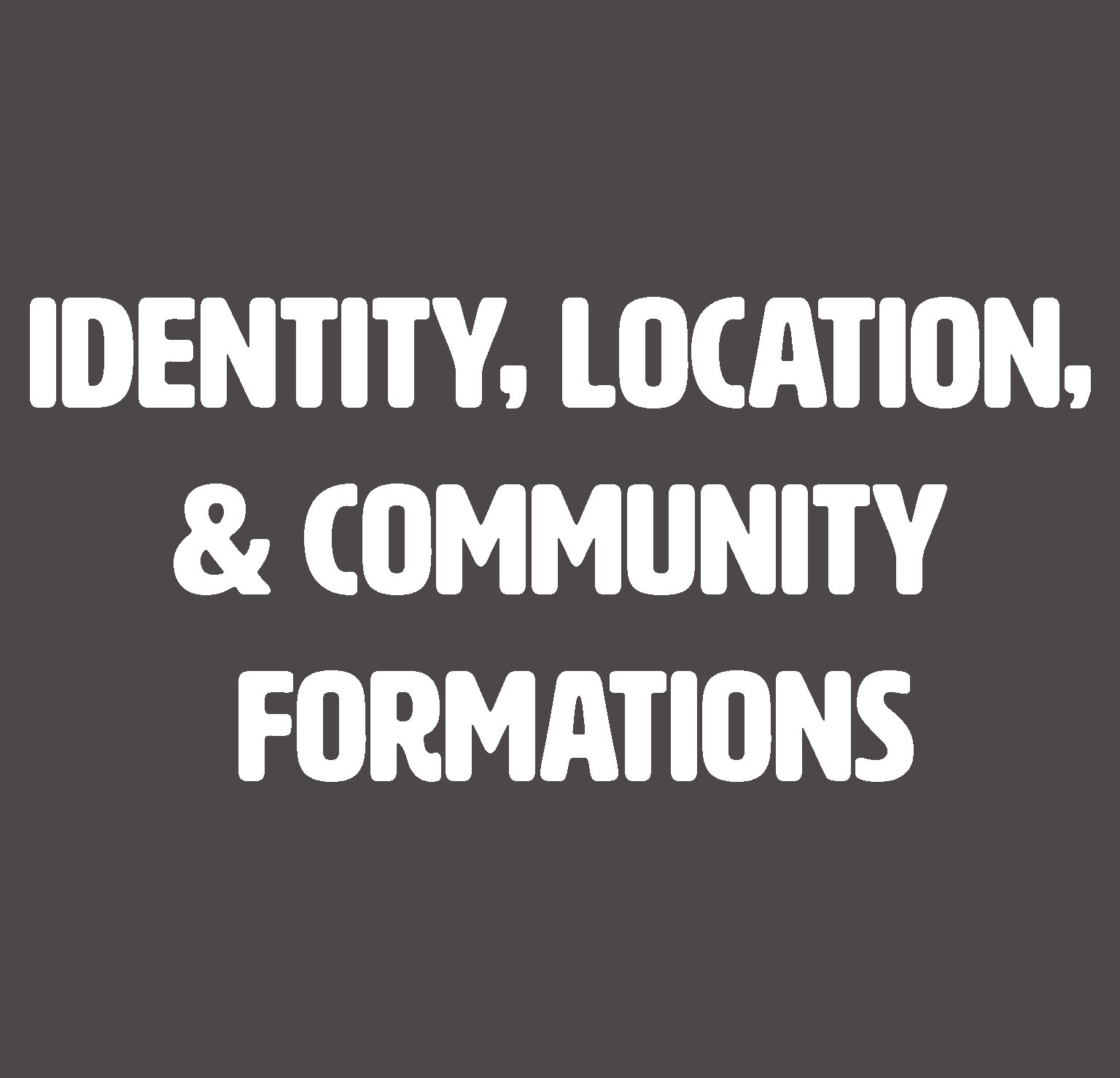 Identity, Location, & Community Formations
