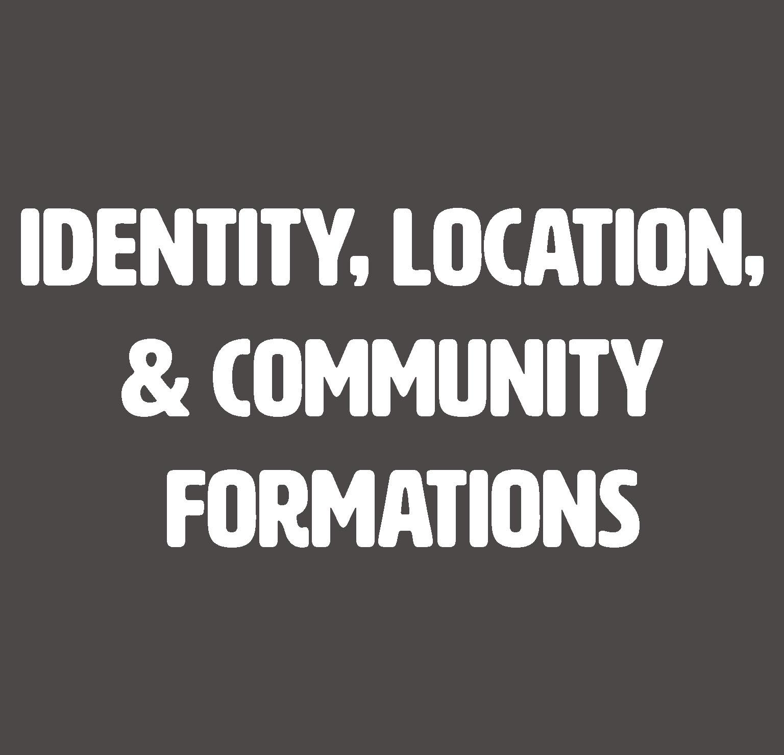 Identity, Location, & Community Formations